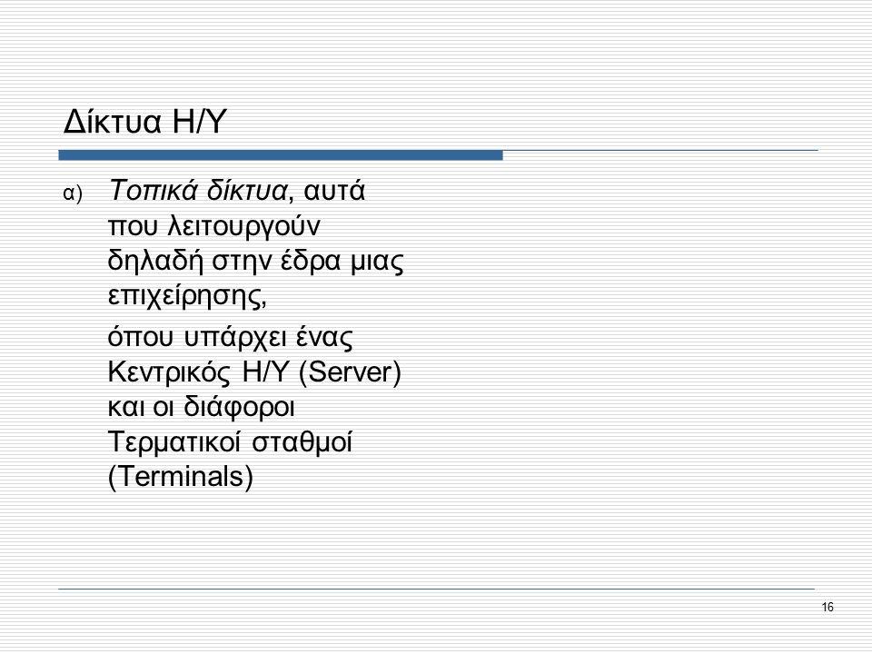 16 Δίκτυα Η/Υ α) Τοπικά δίκτυα, αυτά που λειτουργούν δηλαδή στην έδρα μιας επιχείρησης, όπου υπάρχει ένας Κεντρικός Η/Υ (Server) και οι διάφοροι Τερματικοί σταθμοί (Terminals)
