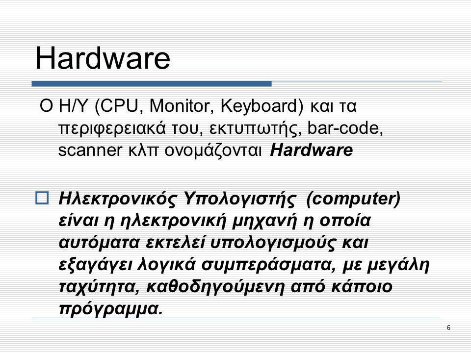 6 Hardware Ο Η/Υ (CPU, Monitor, Keyboard) και τα περιφερειακά του, εκτυπωτής, bar-code, scanner κλπ ονομάζονται Hardware  Ηλεκτρονικός Υπολογιστής (computer) είναι η ηλεκτρονική μηχανή η οποία αυτόματα εκτελεί υπολογισμούς και εξαγάγει λογικά συμπεράσματα, με μεγάλη ταχύτητα, καθοδηγούμενη από κάποιο πρόγραμμα.
