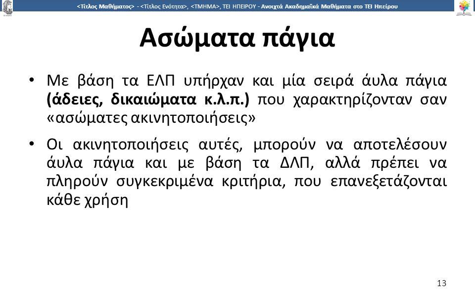 1313 -,, ΤΕΙ ΗΠΕΙΡΟΥ - Ανοιχτά Ακαδημαϊκά Μαθήματα στο ΤΕΙ Ηπείρου Ασώματα πάγια Με βάση τα ΕΛΠ υπήρχαν και μία σειρά άυλα πάγια (άδειες, δικαιώματα κ.λ.π.) που χαρακτηρίζονταν σαν «ασώματες ακινητοποιήσεις» Οι ακινητοποιήσεις αυτές, μπορούν να αποτελέσουν άυλα πάγια και με βάση τα ΔΛΠ, αλλά πρέπει να πληρούν συγκεκριμένα κριτήρια, που επανεξετάζονται κάθε χρήση 13