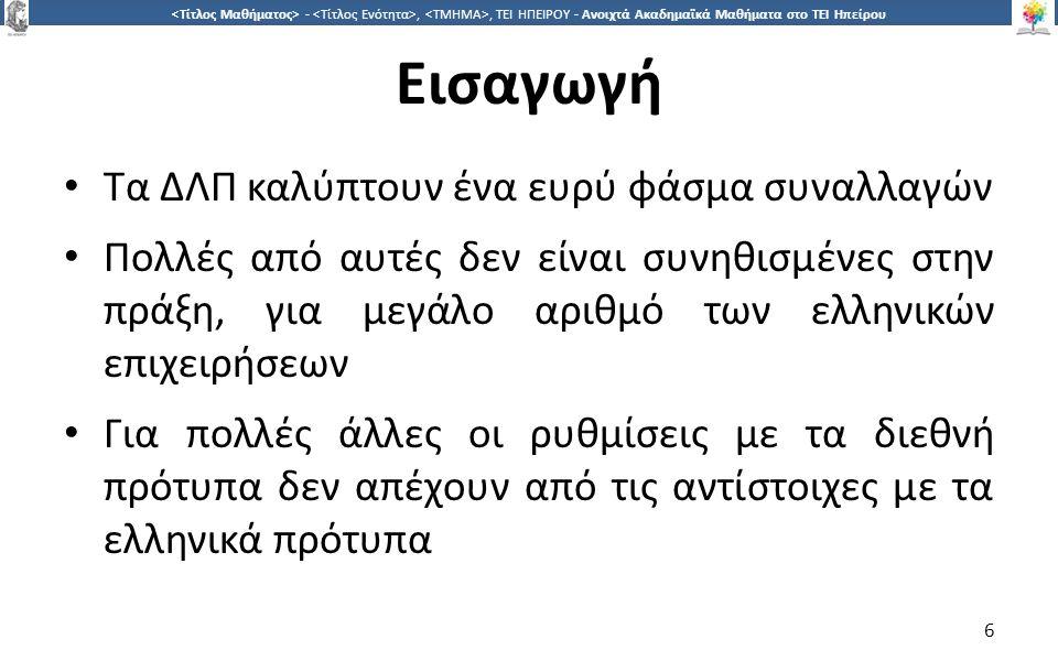 6 -,, ΤΕΙ ΗΠΕΙΡΟΥ - Ανοιχτά Ακαδημαϊκά Μαθήματα στο ΤΕΙ Ηπείρου Εισαγωγή Τα ΔΛΠ καλύπτουν ένα ευρύ φάσμα συναλλαγών Πολλές από αυτές δεν είναι συνηθισμένες στην πράξη, για μεγάλο αριθμό των ελληνικών επιχειρήσεων Για πολλές άλλες οι ρυθμίσεις με τα διεθνή πρότυπα δεν απέχουν από τις αντίστοιχες με τα ελληνικά πρότυπα 6