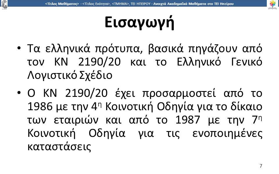 7 -,, ΤΕΙ ΗΠΕΙΡΟΥ - Ανοιχτά Ακαδημαϊκά Μαθήματα στο ΤΕΙ Ηπείρου Εισαγωγή Τα ελληνικά πρότυπα, βασικά πηγάζουν από τον ΚΝ 2190/20 και το Ελληνικό Γενικό Λογιστικό Σχέδιο Ο ΚΝ 2190/20 έχει προσαρμοστεί από το 1986 με την 4 η Κοινοτική Οδηγία για το δίκαιο των εταιριών και από το 1987 με την 7 η Κοινοτική Οδηγία για τις ενοποιημένες καταστάσεις 7