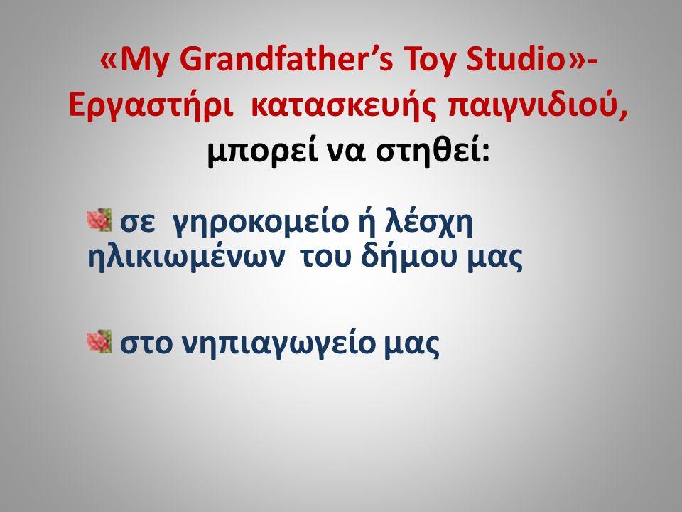 «My Grandfather's Toy Studio»- Εργαστήρι κατασκευής παιγνιδιού, μπορεί να στηθεί: σε γηροκομείο ή λέσχη ηλικιωμένων του δήμου μας στο νηπιαγωγείο μας