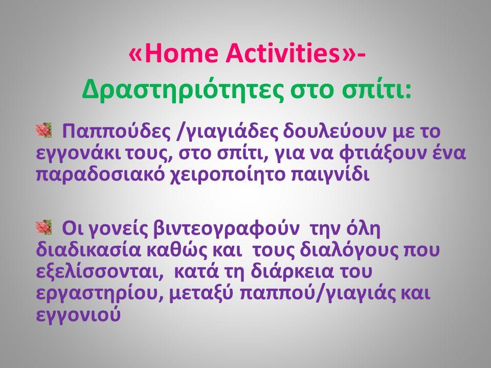 «Home Activities»- Δραστηριότητες στο σπίτι: Παππούδες /γιαγιάδες δουλεύουν με το εγγονάκι τους, στο σπίτι, για να φτιάξουν ένα παραδοσιακό χειροποίητο παιγνίδι Οι γονείς βιντεογραφούν την όλη διαδικασία καθώς και τους διαλόγους που εξελίσσονται, κατά τη διάρκεια του εργαστηρίου, μεταξύ παππού/γιαγιάς και εγγονιού