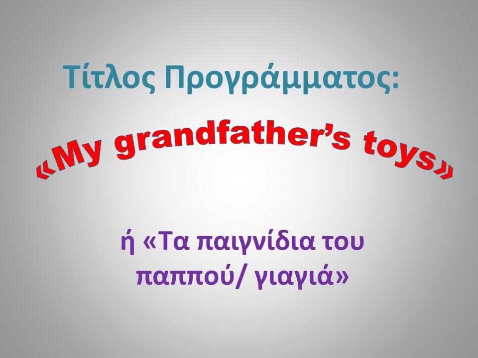 Τίτλος Προγράμματος: ή «Τα παιγνίδια του παππού/ γιαγιά»