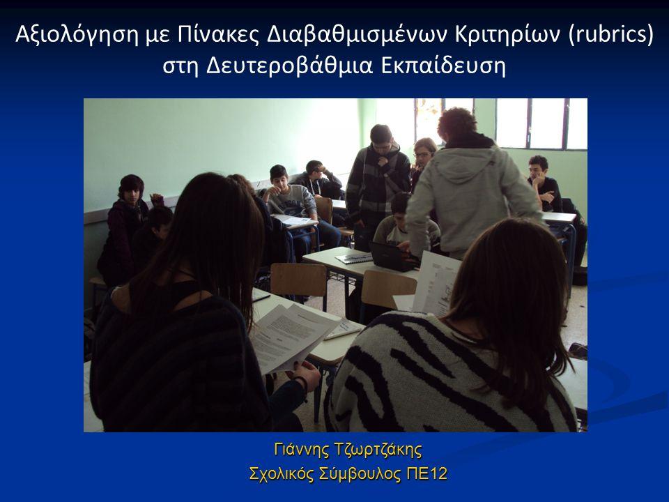 Γιάννης Τζωρτζάκης Σχολικός Σύμβουλος ΠΕ12 Αξιολόγηση με Πίνακες Διαβαθμισμένων Κριτηρίων (rubrics) στη Δευτεροβάθμια Εκπαίδευση