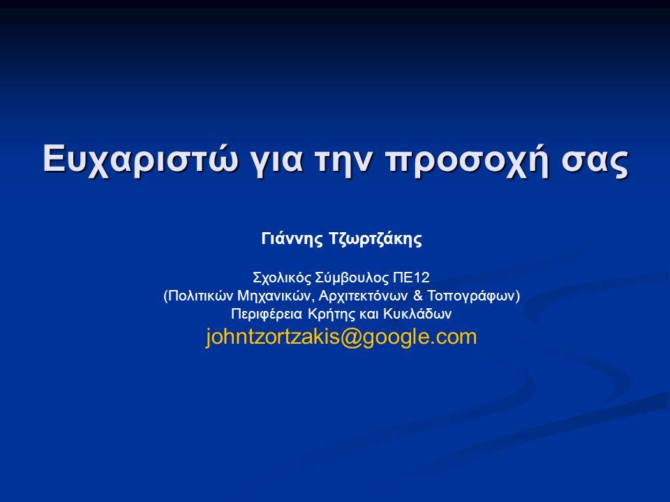 Ευχαριστώ για την προσοχή σας Γιάννης Τζωρτζάκης Σχολικός Σύμβουλος ΠΕ12 (Πολιτικών Μηχανικών, Αρχιτεκτόνων & Τοπογράφων) Περιφέρεια Κρήτης και Κυκλάδ
