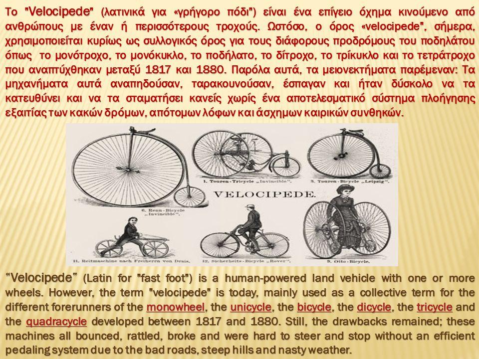 Το Velocipede (λατινικά για «γρήγορο πόδι ) είναι ένα επίγειο όχημα κινούμενο από ανθρώπους με έναν ή περισσότερους τροχούς.