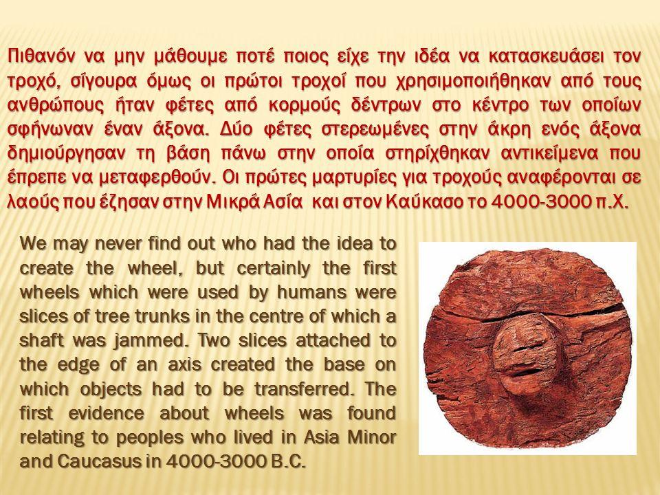 Πιθανόν να μην μάθουμε ποτέ ποιος είχε την ιδέα να κατασκευάσει τον τροχό, σίγουρα όμως οι πρώτοι τροχοί που χρησιμοποιήθηκαν από τους ανθρώπους ήταν φέτες από κορμούς δέντρων στο κέντρο των οποίων σφήνωναν έναν άξονα.