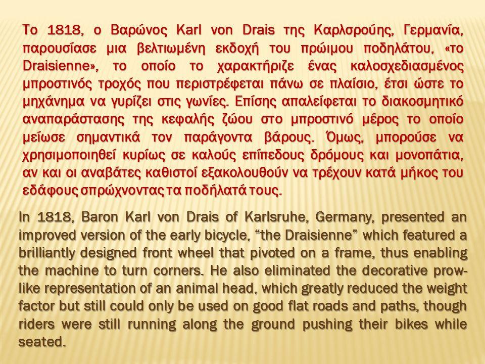 Το 1818, ο Βαρώνος Karl von Drais της Καρλσρούης, Γερμανία, παρουσίασε μια βελτιωμένη εκδοχή του πρώιμου ποδηλάτου, «το Draisienne», το οποίο το χαρακτήριζε ένας καλοσχεδιασμένος μπροστινός τροχός που περιστρέφεται πάνω σε πλαίσιο, έτσι ώστε το μηχάνημα να γυρίζει στις γωνίες.
