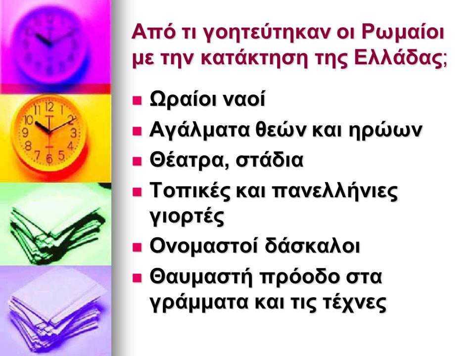 Από τι γοητεύτηκαν οι Ρωμαίοι με την κατάκτηση της Ελλάδας; Ωραίοι ναοί Ωραίοι ναοί Αγάλματα θεών και ηρώων Αγάλματα θεών και ηρώων Θέατρα, στάδια Θέατρα, στάδια Τοπικές και πανελλήνιες γιορτές Τοπικές και πανελλήνιες γιορτές Ονομαστοί δάσκαλοι Ονομαστοί δάσκαλοι Θαυμαστή πρόοδο στα γράμματα και τις τέχνες Θαυμαστή πρόοδο στα γράμματα και τις τέχνες