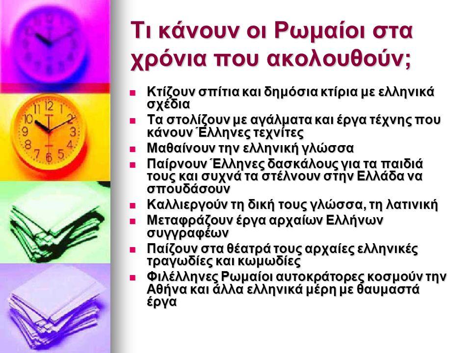 Τι κάνουν οι Ρωμαίοι στα χρόνια που ακολουθούν; Κτίζουν σπίτια και δημόσια κτίρια με ελληνικά σχέδια Κτίζουν σπίτια και δημόσια κτίρια με ελληνικά σχέδια Τα στολίζουν με αγάλματα και έργα τέχνης που κάνουν Έλληνες τεχνίτες Τα στολίζουν με αγάλματα και έργα τέχνης που κάνουν Έλληνες τεχνίτες Μαθαίνουν την ελληνική γλώσσα Μαθαίνουν την ελληνική γλώσσα Παίρνουν Έλληνες δασκάλους για τα παιδιά τους και συχνά τα στέλνουν στην Ελλάδα να σπουδάσουν Παίρνουν Έλληνες δασκάλους για τα παιδιά τους και συχνά τα στέλνουν στην Ελλάδα να σπουδάσουν Καλλιεργούν τη δική τους γλώσσα, τη λατινική Καλλιεργούν τη δική τους γλώσσα, τη λατινική Μεταφράζουν έργα αρχαίων Ελλήνων συγγραφέων Μεταφράζουν έργα αρχαίων Ελλήνων συγγραφέων Παίζουν στα θέατρά τους αρχαίες ελληνικές τραγωδίες και κωμωδίες Παίζουν στα θέατρά τους αρχαίες ελληνικές τραγωδίες και κωμωδίες Φιλέλληνες Ρωμαίοι αυτοκράτορες κοσμούν την Αθήνα και άλλα ελληνικά μέρη με θαυμαστά έργα Φιλέλληνες Ρωμαίοι αυτοκράτορες κοσμούν την Αθήνα και άλλα ελληνικά μέρη με θαυμαστά έργα