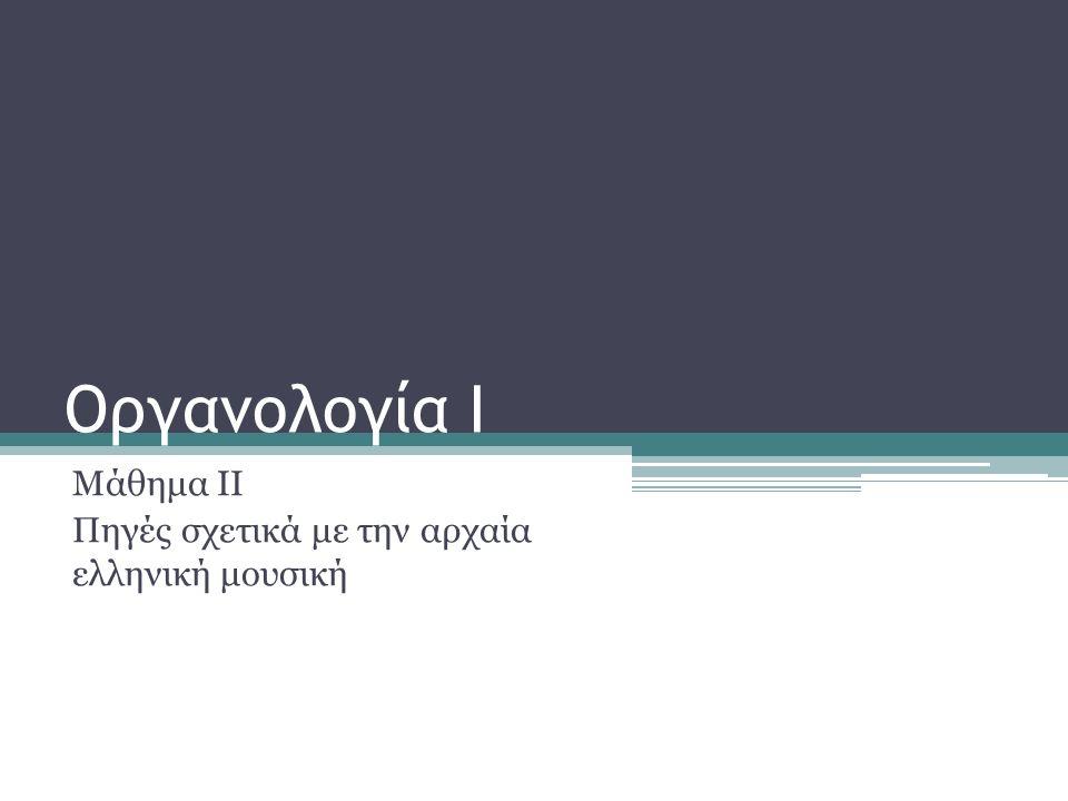 Οργανολογία Ι Μάθημα ΙΙ Πηγές σχετικά με την αρχαία ελληνική μουσική