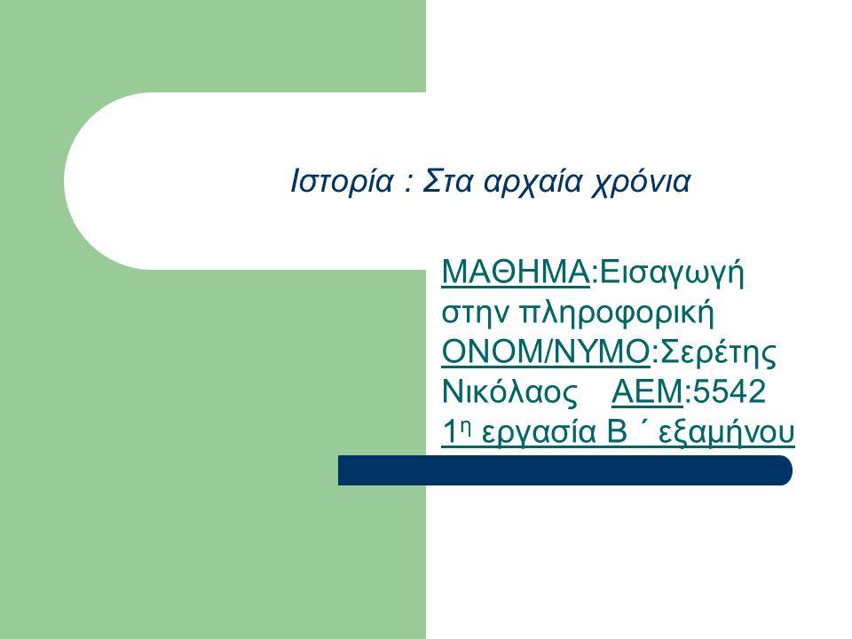 Ιστορία : Στα αρχαία χρόνια ΜΑΘΗΜΑ:Εισαγωγή στην πληροφορική ΟΝΟΜ/ΝΥΜΟ:Σερέτης ΝικόλαοςAEM:5542 1 η εργασία Β ΄ εξαμήνου