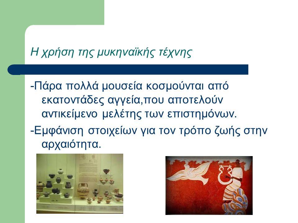 Η χρήση της μυκηναϊκής τέχνης -Πάρα πολλά μουσεία κοσμούνται από εκατοντάδες αγγεία,που αποτελούν αντικείμενο μελέτης των επιστημόνων.