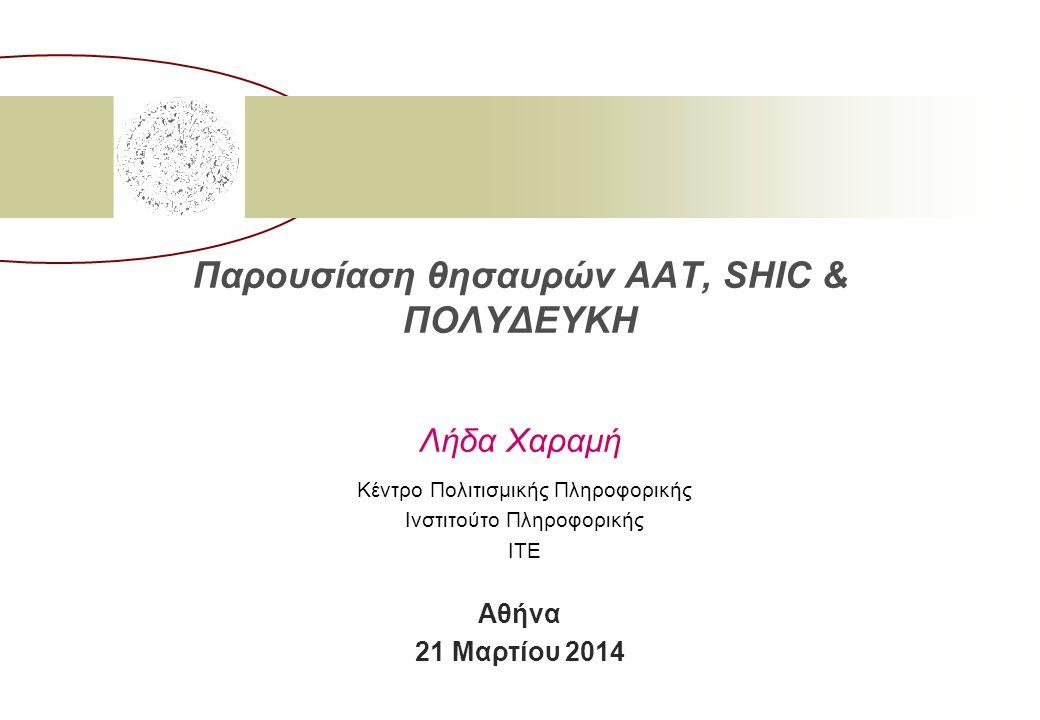 Παρουσίαση θησαυρών AAT, SHIC & ΠΟΛΥΔΕΥΚΗ Λήδα Χαραμή Κέντρο Πολιτισμικής Πληροφορικής Ινστιτούτο Πληροφορικής ΙΤΕ Αθήνα 21 Μαρτίου 2014