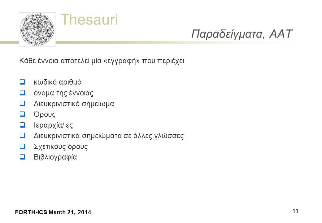 Thesauri FORTH-ICS March 21, 2014 Παραδείγματα, AAT 11 Κάθε έννοια αποτελεί μία «εγγραφή» που περιέχει  κωδικό αριθμό  όνομα της έννοιας  Διευκρινιστικό σημείωμα  Όρους  Ιεραρχία/ ες  Διευκρινιστικά σημειώματα σε άλλες γλώσσες  Σχετικούς όρους  Βιβλιογραφία