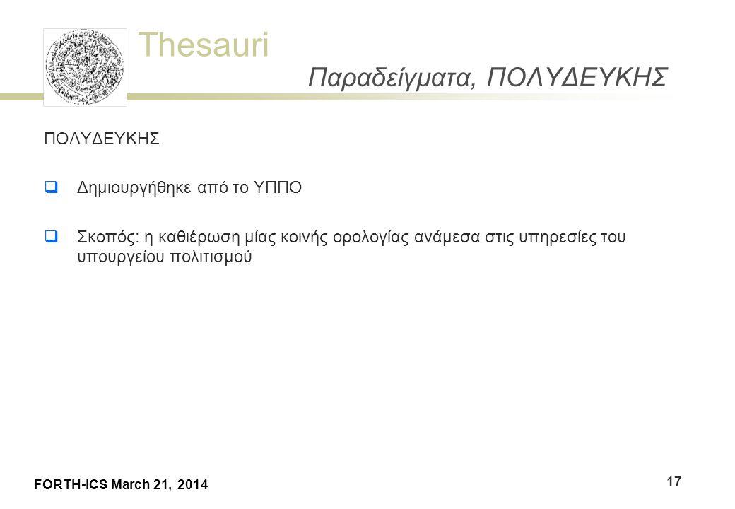 Thesauri FORTH-ICS March 21, 2014 Παραδείγματα, ΠΟΛΥΔΕΥΚΗΣ ΠΟΛΥΔΕΥΚΗΣ  Δημιουργήθηκε από το ΥΠΠΟ  Σκοπός: η καθιέρωση μίας κοινής ορολογίας ανάμεσα στις υπηρεσίες του υπουργείου πολιτισμού 17