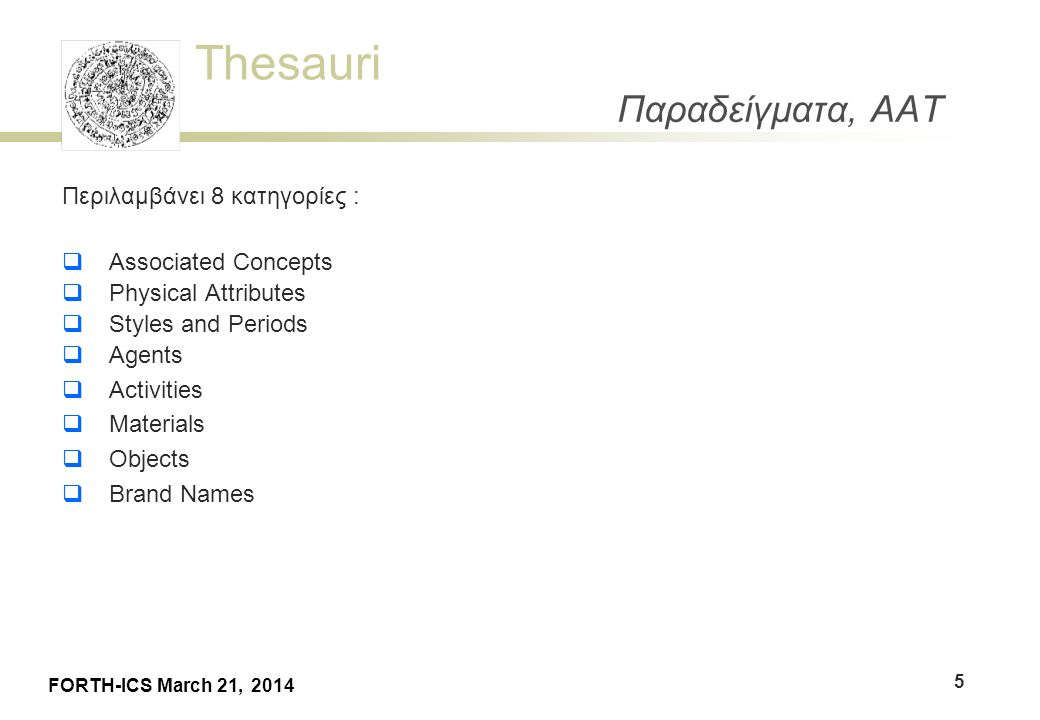 Thesauri FORTH-ICS March 21, 2014 Παραδείγματα, AAT Περιλαμβάνει 8 κατηγορίες :  Associated Concepts  Physical Attributes  Styles and Periods  Age