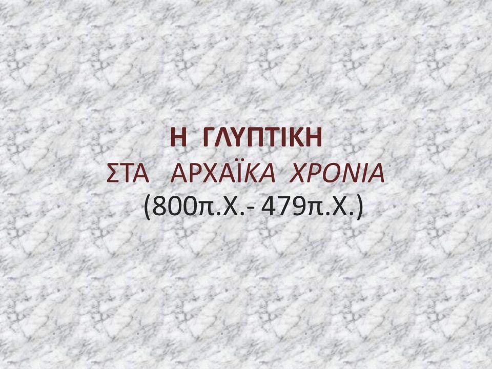Η ΓΛΥΠΤΙΚΗ ΣΤΑ ΑΡΧΑΪΚΑ ΧΡΟΝΙΑ (800π.Χ.- 479π.Χ.)