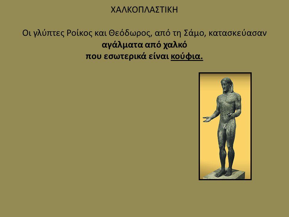 ΧΑΛΚΟΠΛΑΣΤΙΚΗ Οι γλύπτες Ροίκος και Θεόδωρος, από τη Σάμο, κατασκεύασαν αγάλματα από χαλκό που εσωτερικά είναι κούφια.