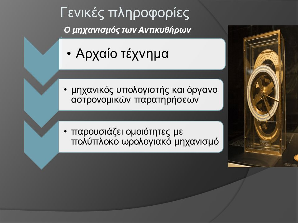 Γενικές πληροφορίες Αρχαίο τέχνημα μηχανικός υπολογιστής και όργανο αστρονομικών παρατηρήσεων παρουσιάζει ομοιότητες με πολύπλοκο ωρολογιακό μηχανισμό Ο μηχανισμός των Αντικυθήρων