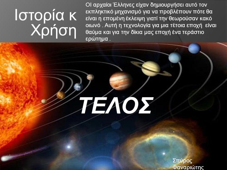 Ιστορία κ Χρήση ΟΙ αρχαίοι Έλληνες είχαν δημιουργήσει αυτό τον εκπληκτικό μηχανισμό για να προβλέπουν πότε θα είναι η επομένη έκλειψη γιατί την θεωρούσαν κακό οιωνό.