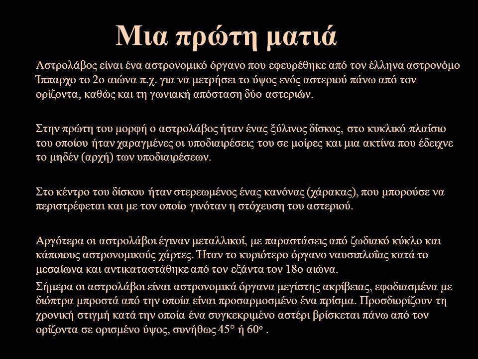 Μια πρώτη ματιά Αστρολάβος είναι ένα αστρονομικό όργανο που εφευρέθηκε από τον έλληνα αστρονόμο Ίππαρχο το 2ο αιώνα π.χ.
