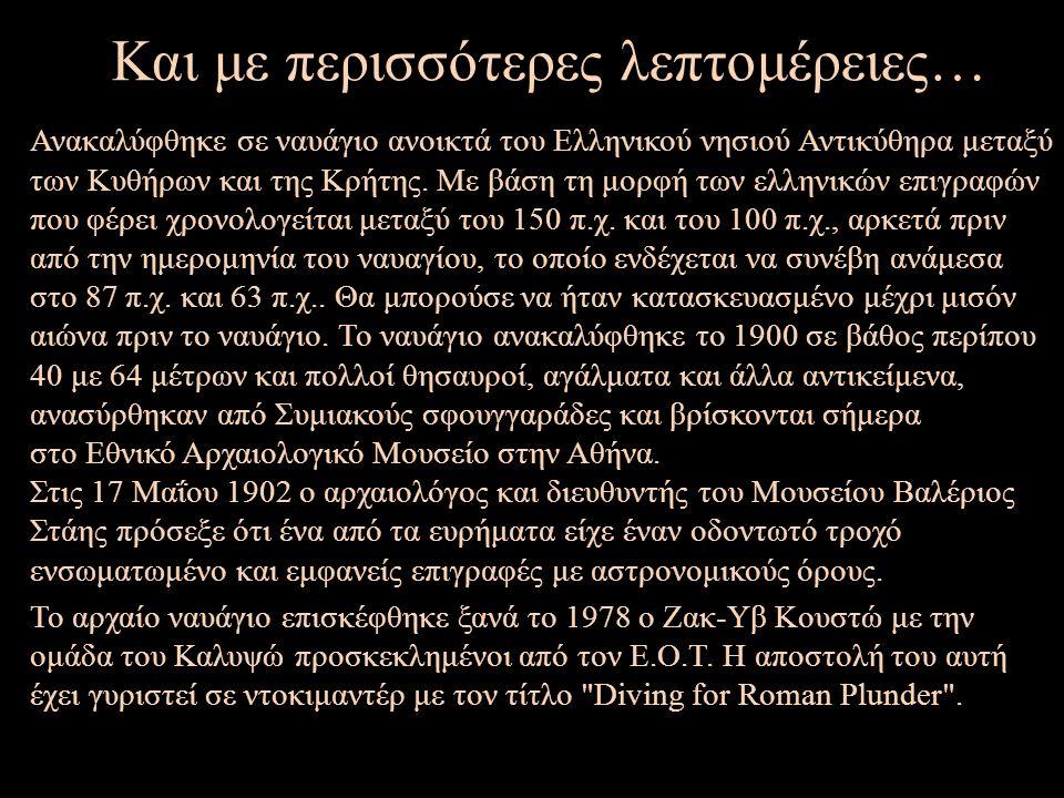 Και με περισσότερες λεπτομέρειες… Ανακαλύφθηκε σε ναυάγιο ανοικτά του Ελληνικού νησιού Αντικύθηρα μεταξύ των Κυθήρων και της Κρήτης.