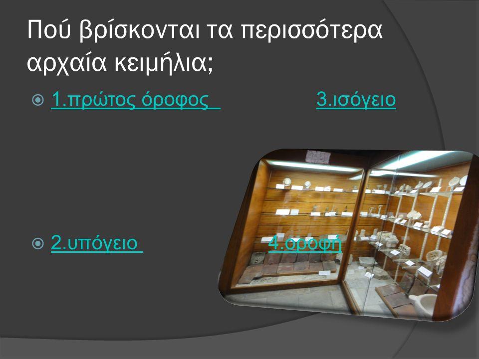 Πού βρίσκονται τα περισσότερα αρχαία κειμήλια;  1.πρώτος όροφος 3.ισόγειο 1.πρώτος όροφος 3.ισόγειο  2.υπόγειο 4.οροφή 2.υπόγειο 4.οροφή