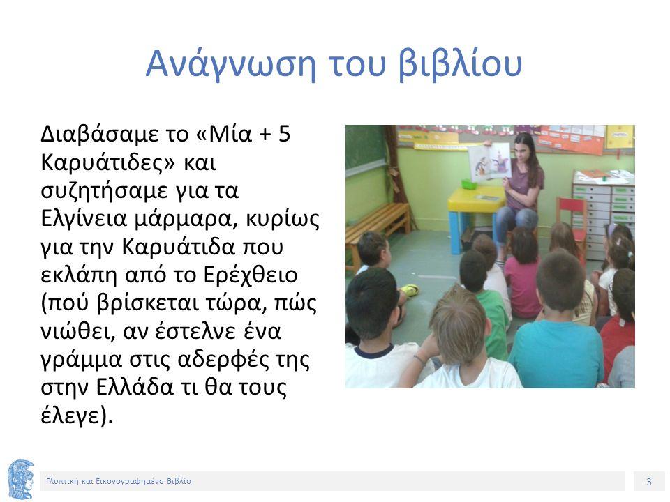 3 Γλυπτική και Εικονογραφημένο Βιβλίο Ανάγνωση του βιβλίου Διαβάσαμε το «Μία + 5 Καρυάτιδες» και συζητήσαμε για τα Ελγίνεια μάρμαρα, κυρίως για την Καρυάτιδα που εκλάπη από το Ερέχθειο (πού βρίσκεται τώρα, πώς νιώθει, αν έστελνε ένα γράμμα στις αδερφές της στην Ελλάδα τι θα τους έλεγε).