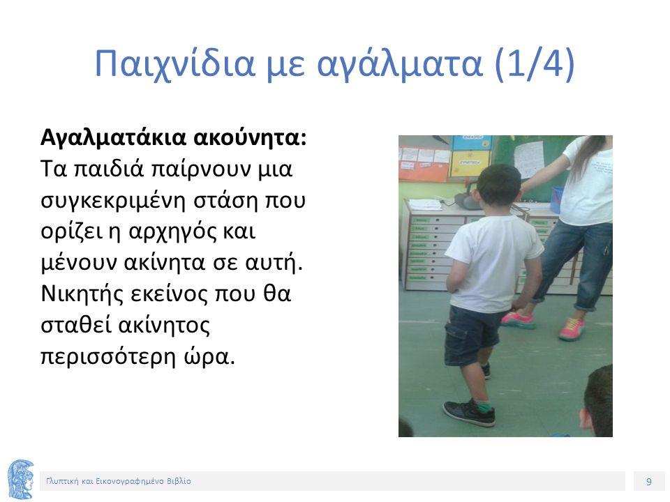 9 Γλυπτική και Εικονογραφημένο Βιβλίο Παιχνίδια με αγάλματα (1/4) Αγαλματάκια ακούνητα: Τα παιδιά παίρνουν μια συγκεκριμένη στάση που ορίζει η αρχηγός και μένουν ακίνητα σε αυτή.
