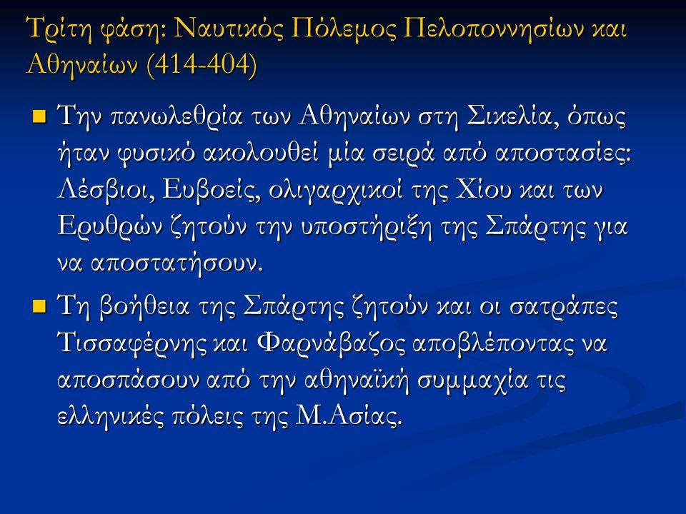 Τρίτη φάση: Ναυτικός Πόλεμος Πελοποννησίων και Αθηναίων (414-404) Την πανωλεθρία των Αθηναίων στη Σικελία, όπως ήταν φυσικό ακολουθεί μία σειρά από αποστασίες: Λέσβιοι, Ευβοείς, ολιγαρχικοί της Χίου και των Ερυθρών ζητούν την υποστήριξη της Σπάρτης για να αποστατήσουν.