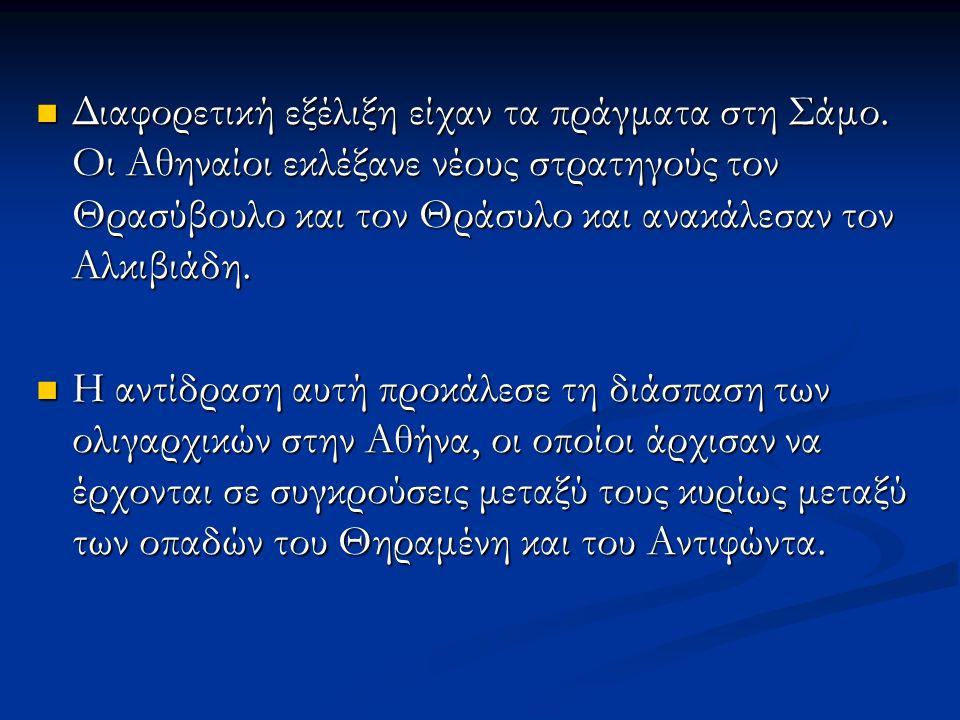 Διαφορετική εξέλιξη είχαν τα πράγματα στη Σάμο. Οι Αθηναίοι εκλέξανε νέους στρατηγούς τον Θρασύβουλο και τον Θράσυλο και ανακάλεσαν τον Αλκιβιάδη. Δια