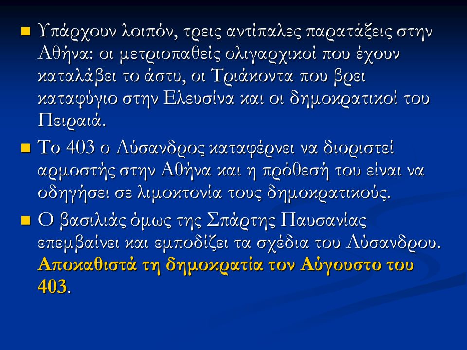 Υπάρχουν λοιπόν, τρεις αντίπαλες παρατάξεις στην Αθήνα: οι μετριοπαθείς ολιγαρχικοί που έχουν καταλάβει το άστυ, οι Τριάκοντα που βρει καταφύγιο στην Ελευσίνα και οι δημοκρατικοί του Πειραιά.