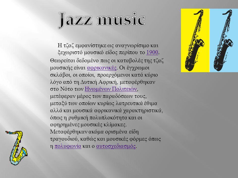 Η τζαζ εμφανίστηκε ως αναγνωρίσιμο και ξεχωριστό μουσικό είδος περίπου το 1900.1900 Θεωρείται δεδομένο πως οι καταβολές της τζαζ μουσικής είναι αφρικανικές.
