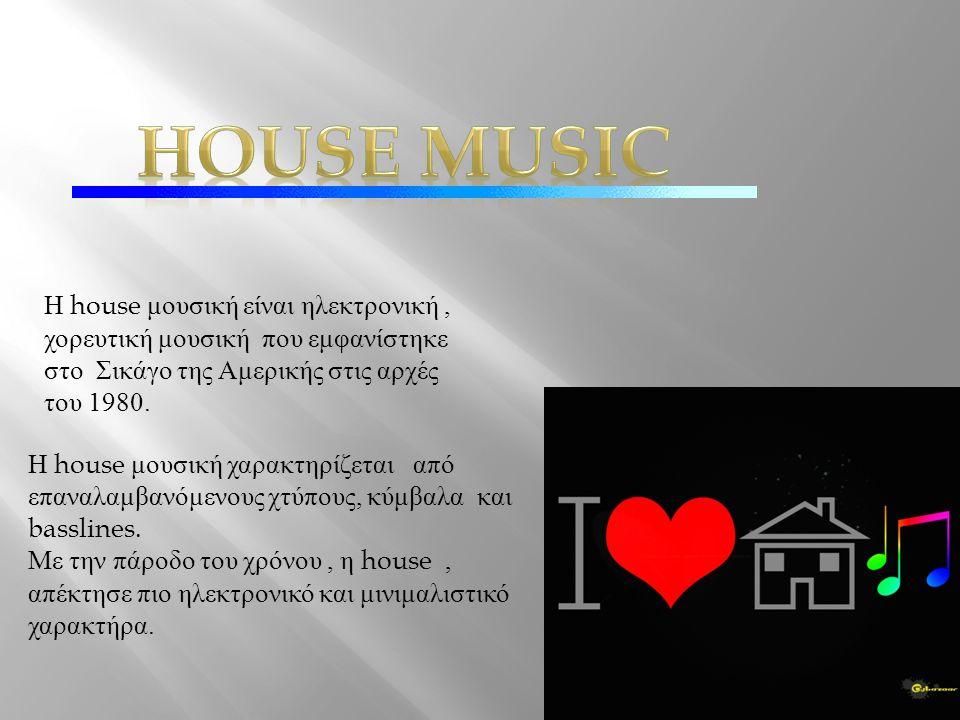 Η house μουσική είναι ηλεκτρονική, χορευτική μουσική που εμφανίστηκε στο Σικάγο της Αμερικής στις αρχές του 1980.
