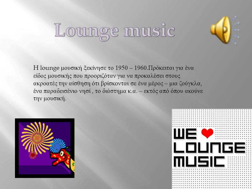 H lounge μουσική ξεκίνησε το 1950 – 1960.Πρόκειται για ένα είδος μουσικής που προοριζόταν για να προκαλέσει στους ακροατές την αίσθηση ότι βρίσκονται σε ένα μέρος – μια ζούγκλα, ένα παραδεισένιο νησί, το διάστημα κ.α.