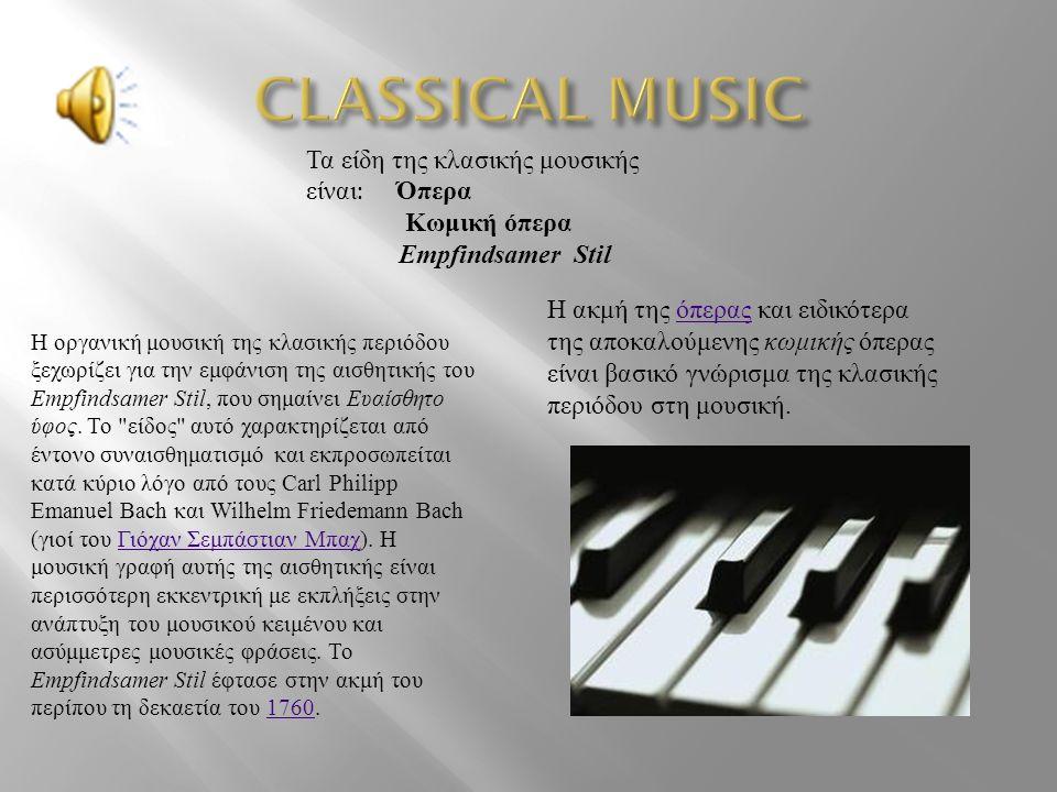 Τα είδη της κλασικής μουσικής είναι : Όπερα Κωμική όπερα Empfindsamer Stil Η ακμή της όπερας και ειδικότερα της αποκαλούμενης κωμικής όπερας είναι βασικό γνώρισμα της κλασικής περιόδου στη μουσική.όπερας Η οργανική μουσική της κλασικής περιόδου ξεχωρίζει για την εμφάνιση της αισθητικής του Empfindsamer Stil, που σημαίνει Ευαίσθητο ύφος.