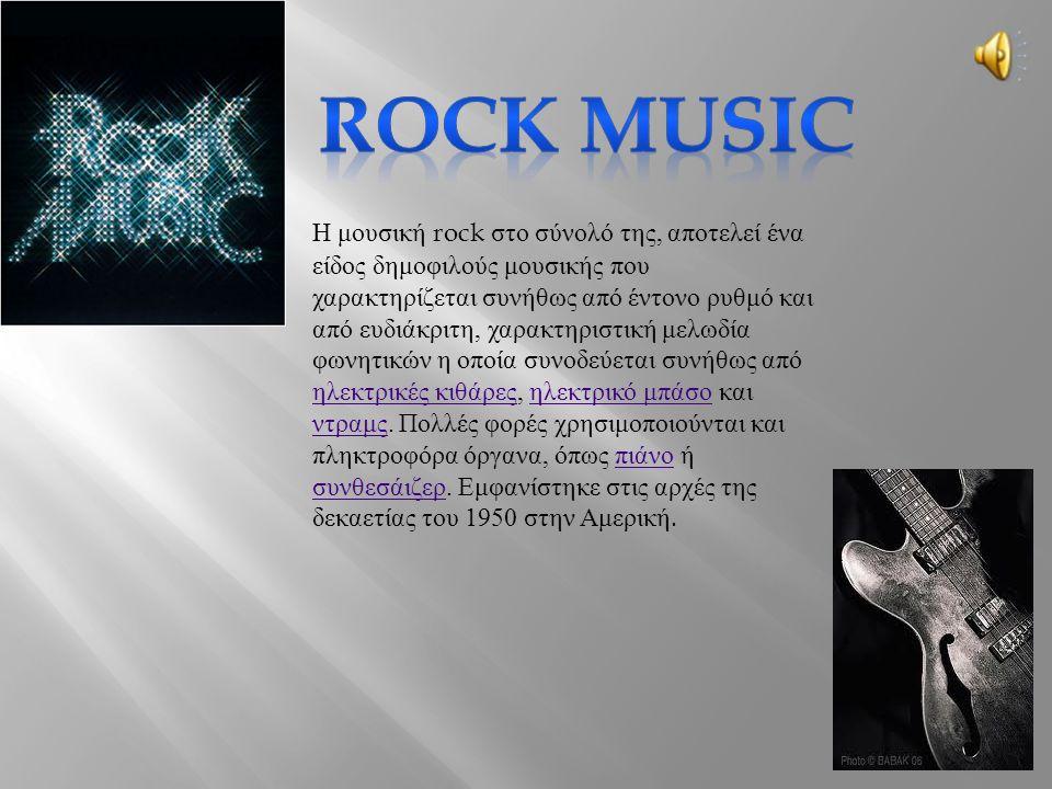 Η μουσική rock στο σύνολό της, αποτελεί ένα είδος δημοφιλούς μουσικής που χαρακτηρίζεται συνήθως από έντονο ρυθμό και από ευδιάκριτη, χαρακτηριστική μελωδία φωνητικών η οποία συνοδεύεται συνήθως από ηλεκτρικές κιθάρες, ηλεκτρικό μπάσο και ντραμς.