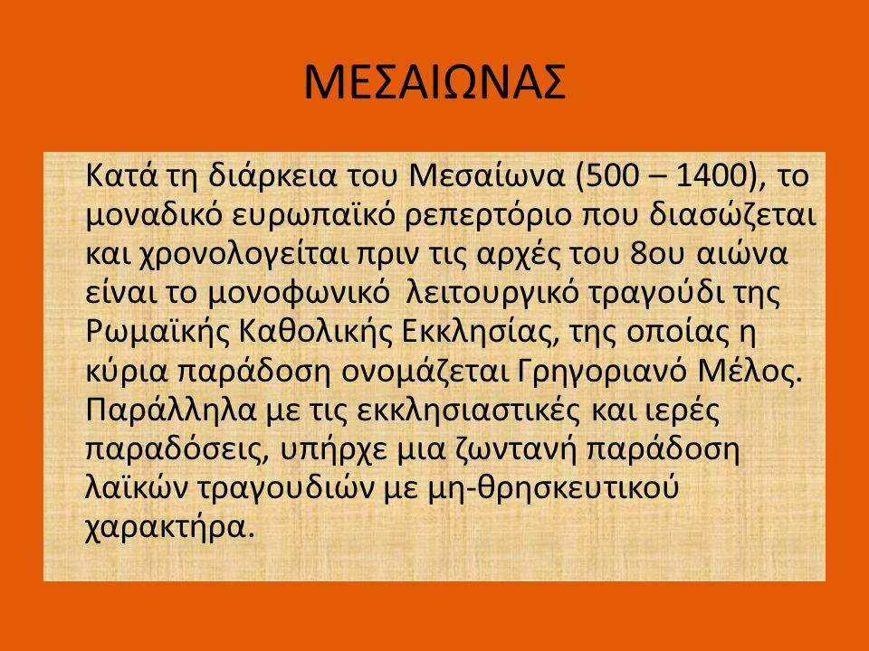 ΜΕΣΑΙΩΝΑΣ Κατά τη διάρκεια του Μεσαίωνα (500 – 1400), το μοναδικό ευρωπαϊκό ρεπερτόριο που διασώζεται και χρονολογείται πριν τις αρχές του 8ου αιώνα είναι το μονοφωνικό λειτουργικό τραγούδι της Ρωμαϊκής Καθολικής Εκκλησίας, της οποίας η κύρια παράδοση ονομάζεται Γρηγοριανό Μέλος.