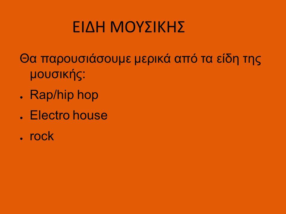 ΕΙΔΗ ΜΟΥΣΙΚΗΣ Θα παρουσιάσουμε μερικά από τα είδη της μουσικής: ● Rap/hip hop ● Electro house ● rock