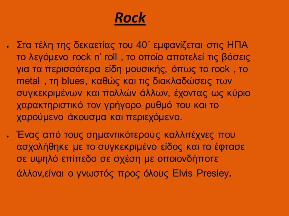 Rock ● Στα τέλη της δεκαετίας του 40΄ εμφανίζεται στις ΗΠΑ το λεγόμενο rock n' roll, το οποίο αποτελεί τις βάσεις για τα περισσότερα είδη μουσικής, όπως το rock, το metal, τη blues, καθώς και τις διακλαδώσεις των συγκεκριμένων και πολλών άλλων, έχοντας ως κύριο χαρακτηριστικό τον γρήγορο ρυθμό του και το χαρούμενο άκουσμα και περιεχόμενο.