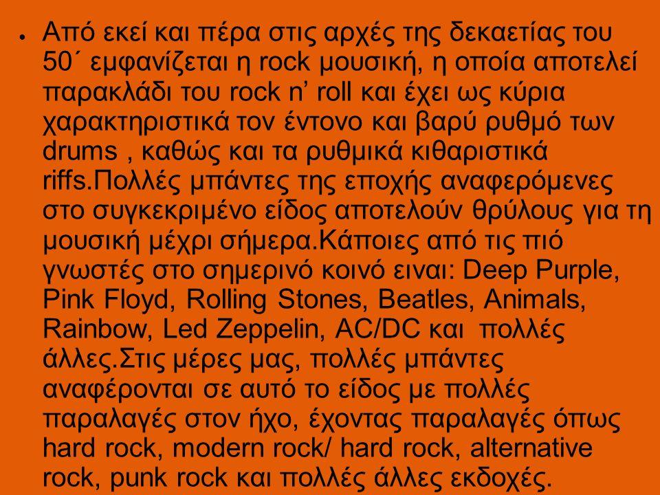 ● Από εκεί και πέρα στις αρχές της δεκαετίας του 50΄ εμφανίζεται η rock μουσική, η οποία αποτελεί παρακλάδι του rock n' roll και έχει ως κύρια χαρακτηριστικά τον έντονο και βαρύ ρυθμό των drums, καθώς και τα ρυθμικά κιθαριστικά riffs.Πολλές μπάντες της εποχής αναφερόμενες στο συγκεκριμένο είδος αποτελούν θρύλους για τη μουσική μέχρι σήμερα.Κάποιες από τις πιό γνωστές στο σημερινό κοινό ειναι: Deep Purple, Pink Floyd, Rolling Stones, Beatles, Animals, Rainbow, Led Zeppelin, AC/DC και πολλές άλλες.Στις μέρες μας, πολλές μπάντες αναφέρονται σε αυτό το είδος με πολλές παραλαγές στον ήχο, έχοντας παραλαγές όπως hard rock, modern rock/ hard rock, alternative rock, punk rock και πολλές άλλες εκδοχές.