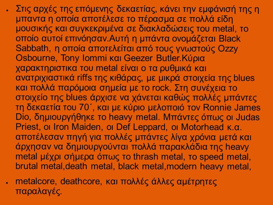 ● Στις αρχές της επόμενης δεκαετίας, κάνει την εμφάνισή της η μπαντα η οποία αποτέλεσε το πέρασμα σε πολλά είδη μουσικής και συγκεκριμένα σε διακλαδώσεις του metal, το οποίο αυτοί επινόησαν.Αυτή η μπάντα ονομάζεται Black Sabbath, η οποία αποτελείται από τους γνωστούς Ozzy Osbourne, Tony Iommi και Geezer Butler.Κύρια χαρακτηριστικα του metal είναι ο τα ρυθμικά και ανατριχιαστικά riffs της κιθάρας, με μικρά στοιχεία της blues και πολλά παρόμοια σημεία με το rock.