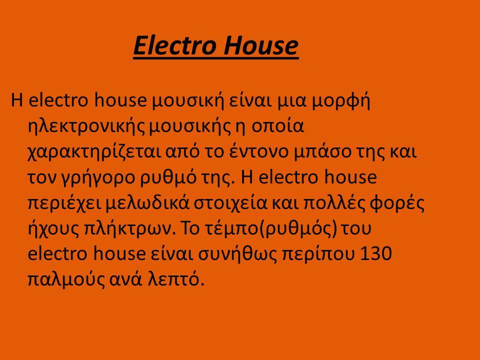 Electro House Η electro house μουσική είναι μια μορφή ηλεκτρονικής μουσικής η οποία χαρακτηρίζεται από το έντονο μπάσο της και τον γρήγορο ρυθμό της.