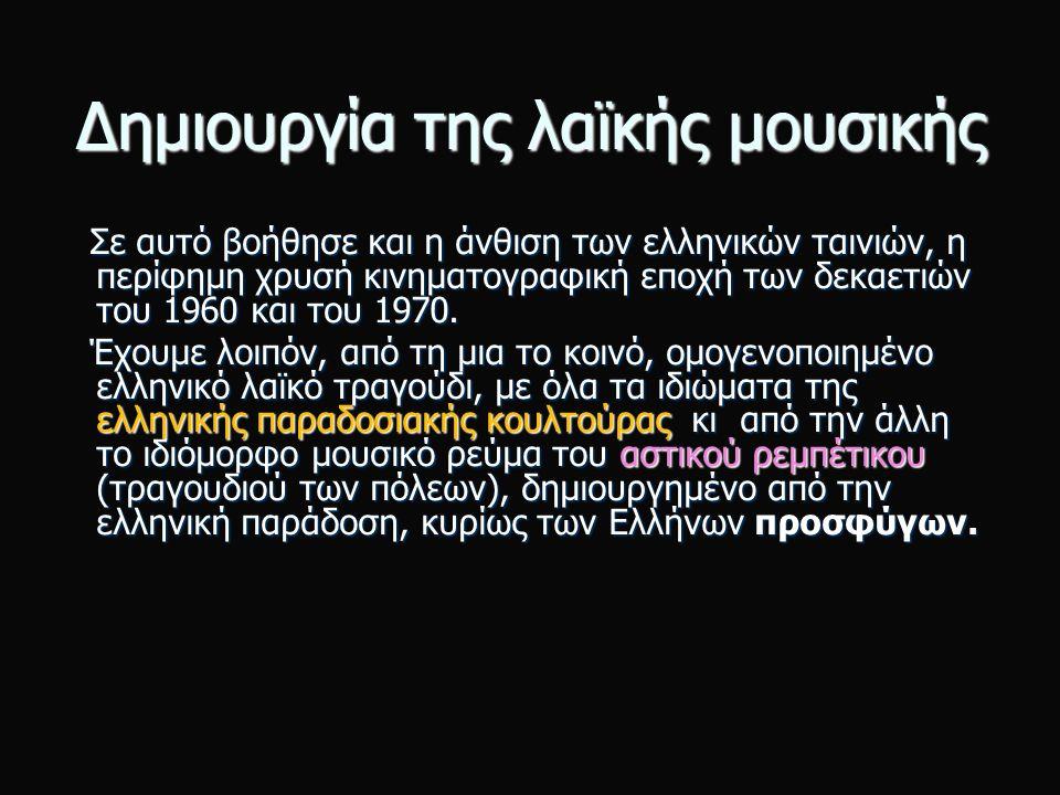 Δημιουργία της λαϊκής μουσικής Σε αυτό βοήθησε και η άνθιση των ελληνικών ταινιών, η περίφημη χρυσή κινηματογραφική εποχή των δεκαετιών του 1960 και του 1970.