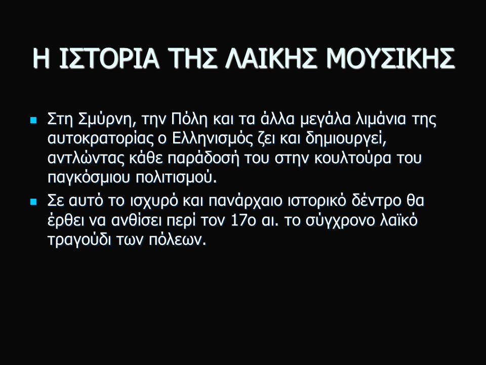 Η ΙΣΤΟΡΙΑ ΤΗΣ ΛΑΙΚΗΣ ΜΟΥΣΙΚΗΣ Στη Σμύρνη, την Πόλη και τα άλλα μεγάλα λιμάνια της αυτοκρατορίας ο Ελληνισμός ζει και δημιουργεί, αντλώντας κάθε παράδοσή του στην κουλτούρα του παγκόσμιου πολιτισμού.