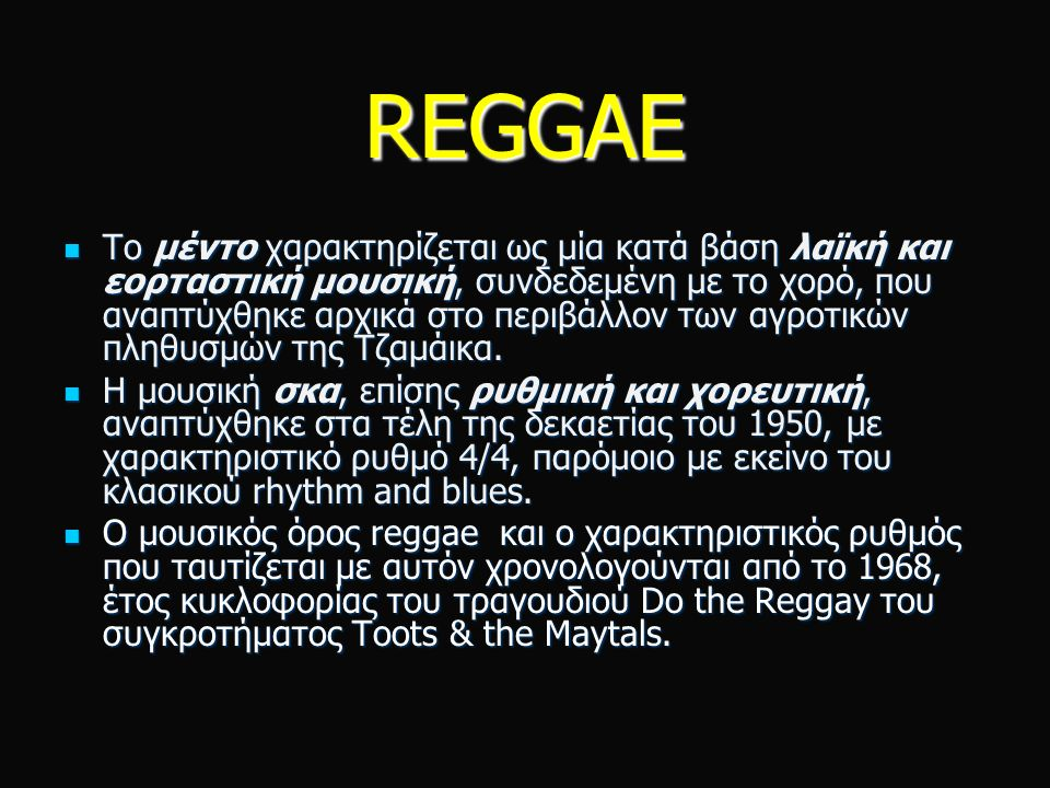 REGGAE Το μέντο χαρακτηρίζεται ως μία κατά βάση λαϊκή και εορταστική μουσική, συνδεδεμένη με το χορό, που αναπτύχθηκε αρχικά στο περιβάλλον των αγροτικών πληθυσμών της Τζαμάικα.