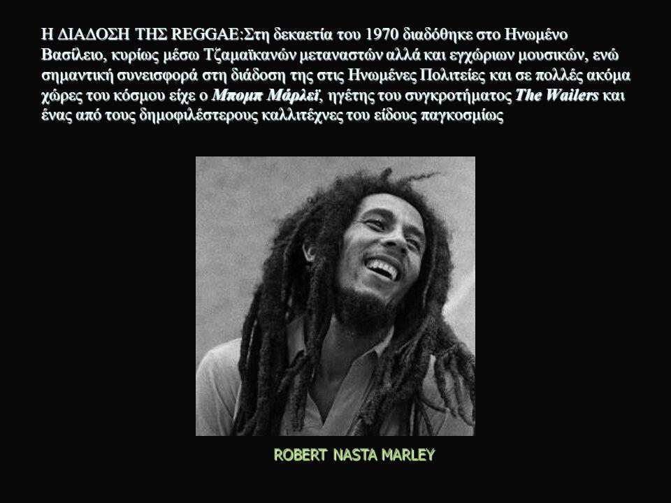 Η ΔΙΑΔΟΣΗ ΤΗΣ REGGAE:Στη δεκαετία του 1970 διαδόθηκε στο Ηνωμένο Βασίλειο, κυρίως μέσω Τζαμαϊκανών μεταναστών αλλά και εγχώριων μουσικών, ενώ σημαντική συνεισφορά στη διάδοση της στις Ηνωμένες Πολιτείες και σε πολλές ακόμα χώρες του κόσμου είχε ο Μπομπ Μάρλεϊ, ηγέτης του συγκροτήματος The Wailers και ένας από τους δημοφιλέστερους καλλιτέχνες του είδους παγκοσμίως ROBERT NASTA MARLEY