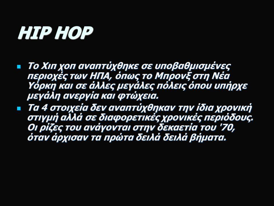 HIP HOP Το Χιπ χοπ αναπτύχθηκε σε υποβαθμισμένες περιοχές των ΗΠΑ, όπως το Μπρονξ στη Νέα Υόρκη και σε άλλες μεγάλες πόλεις όπου υπήρχε μεγάλη ανεργία και φτώχεια.